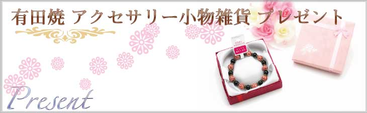 有田焼アクセサリー・小物雑貨プレゼント誕生日プレゼントのページです。